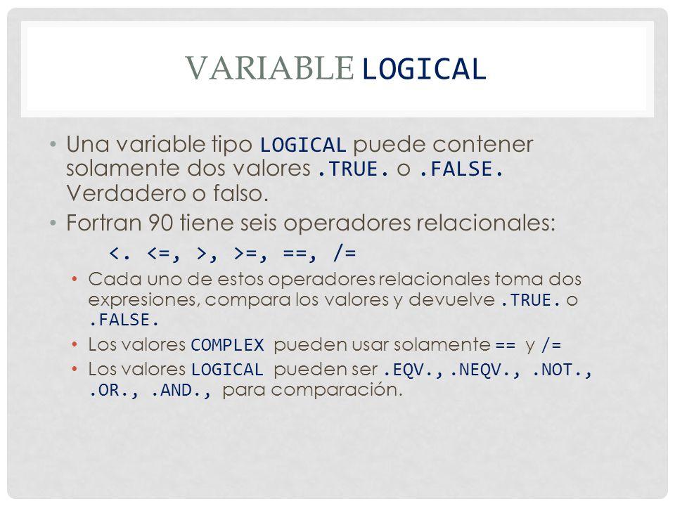 VARIABLE logical Una variable tipo LOGICAL puede contener solamente dos valores .TRUE. o .FALSE. Verdadero o falso.
