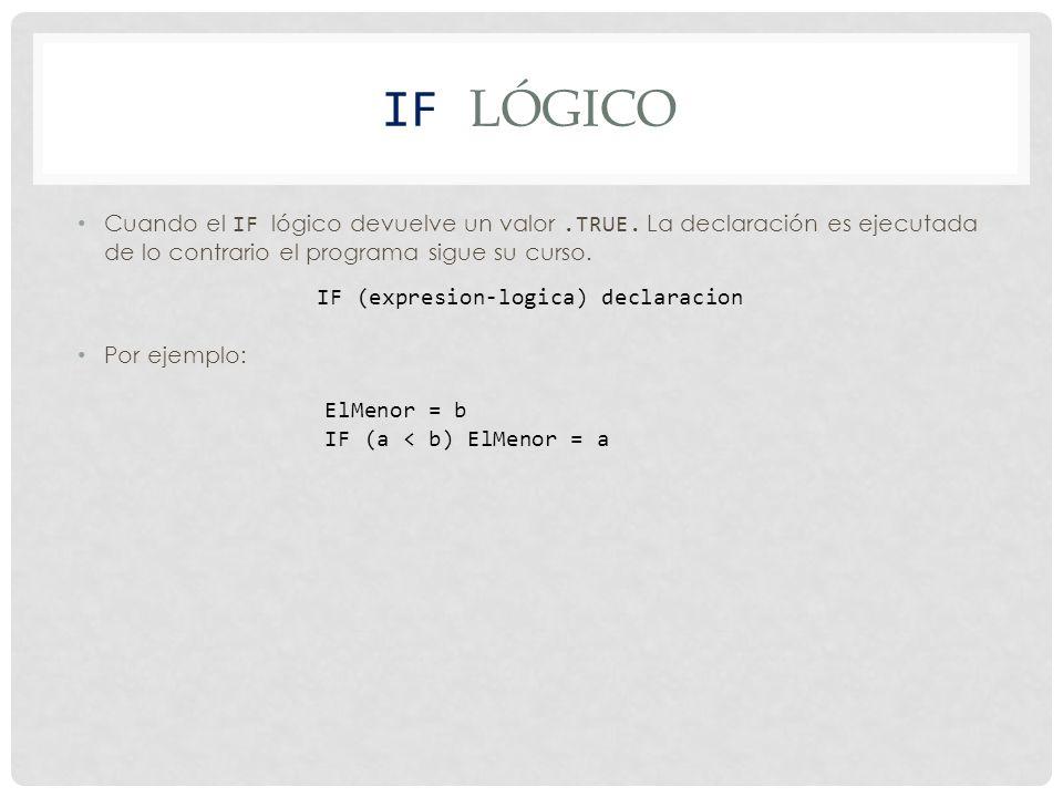 IF Lógico Cuando el IF lógico devuelve un valor .TRUE. La declaración es ejecutada de lo contrario el programa sigue su curso.