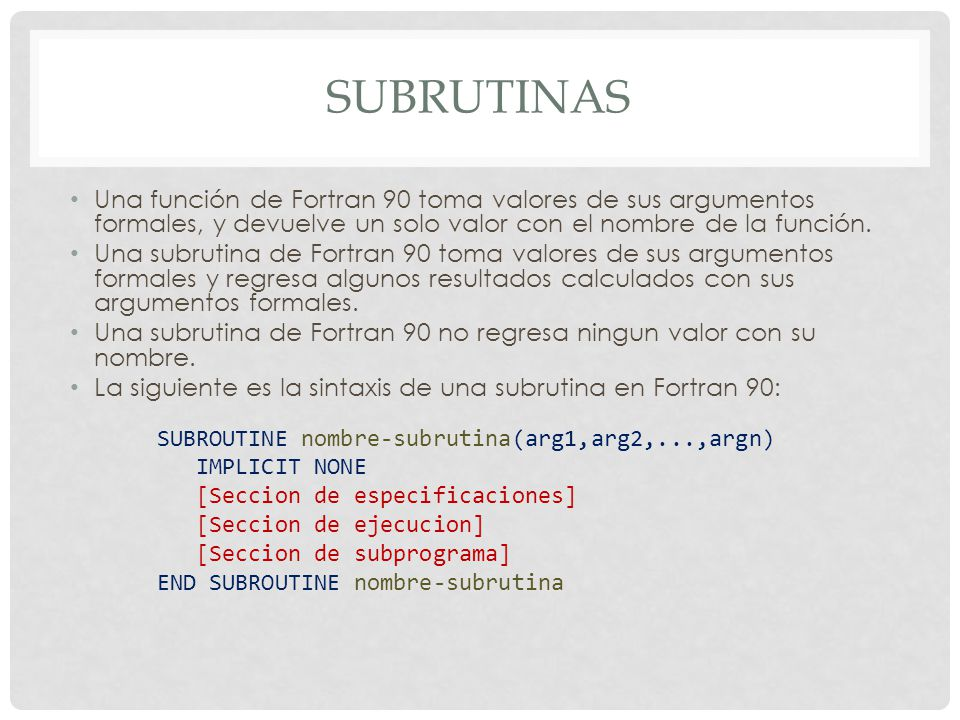 subrutinas Una función de Fortran 90 toma valores de sus argumentos formales, y devuelve un solo valor con el nombre de la función.