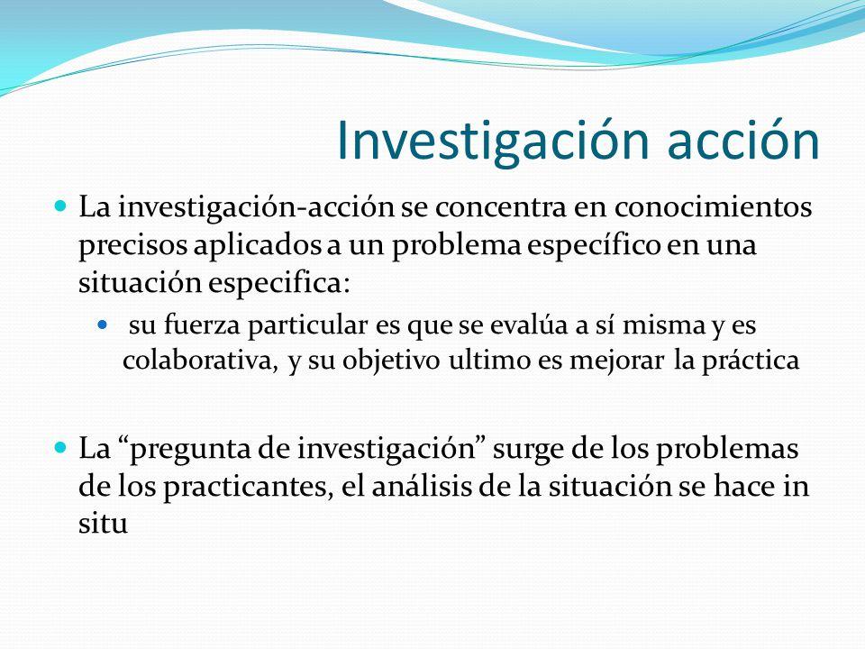 Investigación acción La investigación-acción se concentra en conocimientos precisos aplicados a un problema específico en una situación especifica: