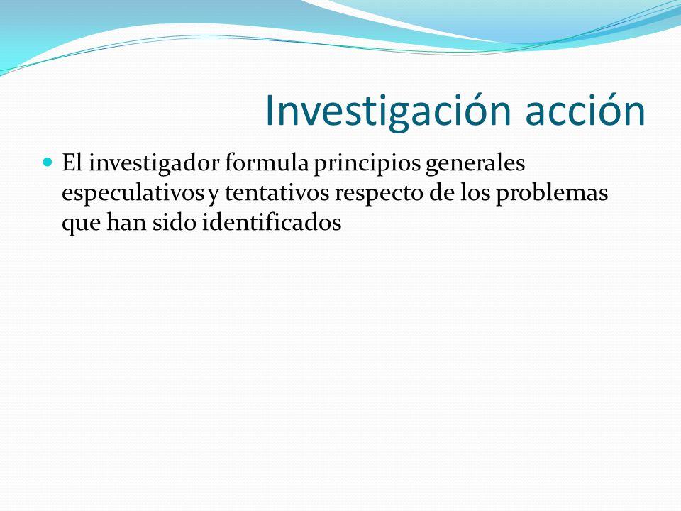 Investigación acción El investigador formula principios generales especulativos y tentativos respecto de los problemas que han sido identificados.