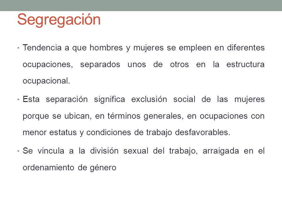 Segregación Tendencia a que hombres y mujeres se empleen en diferentes ocupaciones, separados unos de otros en la estructura ocupacional.