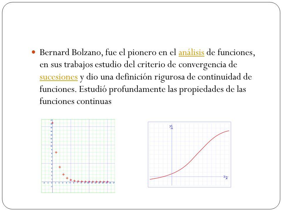Bernard Bolzano, fue el pionero en el análisis de funciones, en sus trabajos estudio del criterio de convergencia de sucesiones y dio una definición rigurosa de continuidad de funciones.