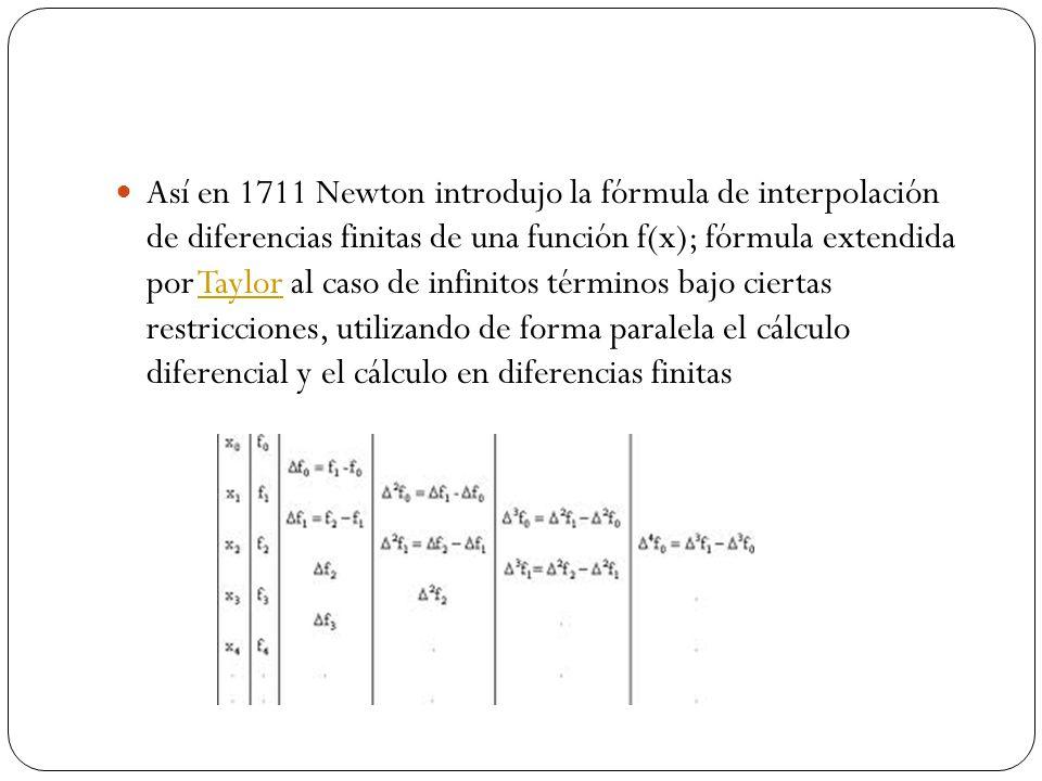Así en 1711 Newton introdujo la fórmula de interpolación de diferencias finitas de una función f(x); fórmula extendida por Taylor al caso de infinitos términos bajo ciertas restricciones, utilizando de forma paralela el cálculo diferencial y el cálculo en diferencias finitas