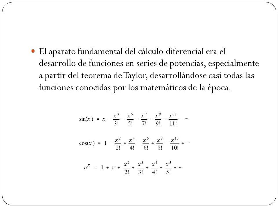 El aparato fundamental del cálculo diferencial era el desarrollo de funciones en series de potencias, especialmente a partir del teorema de Taylor, desarrollándose casi todas las funciones conocidas por los matemáticos de la época.