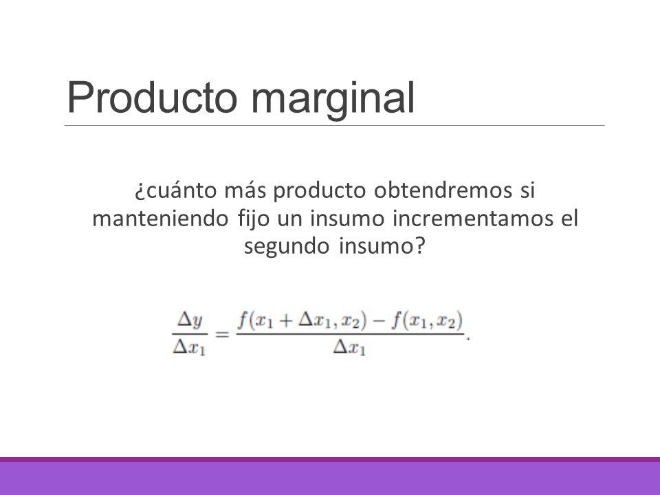 Producto marginal ¿cuánto más producto obtendremos si manteniendo fijo un insumo incrementamos el segundo insumo