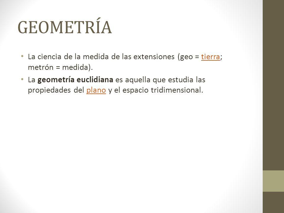 GEOMETRÍA La ciencia de la medida de las extensiones (geo = tierra; metrón = medida).