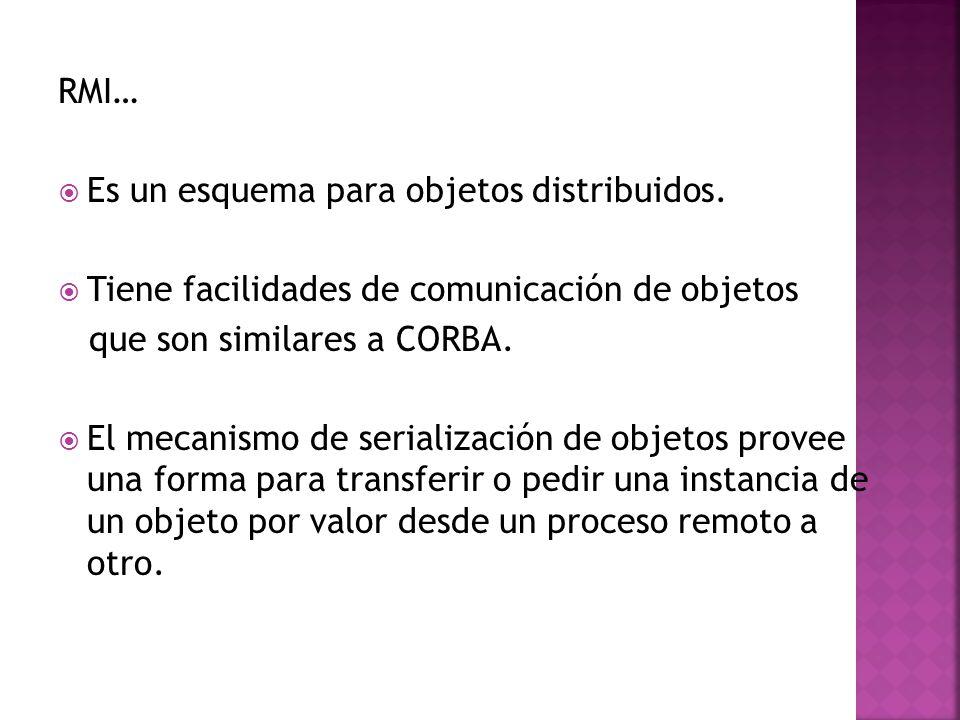 RMI… Es un esquema para objetos distribuidos. Tiene facilidades de comunicación de objetos. que son similares a CORBA.