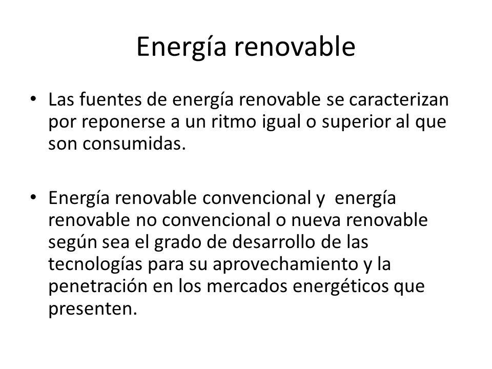 Energía renovable Las fuentes de energía renovable se caracterizan por reponerse a un ritmo igual o superior al que son consumidas.