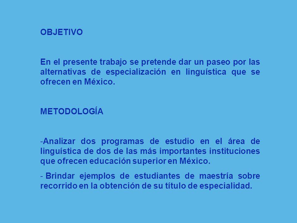 OBJETIVO En el presente trabajo se pretende dar un paseo por las alternativas de especialización en linguística que se ofrecen en México.