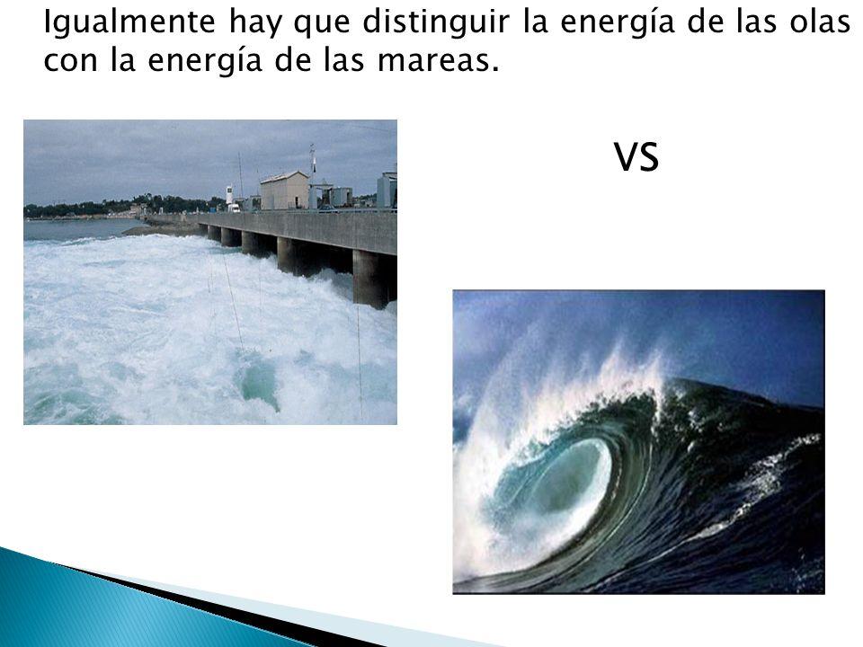 Igualmente hay que distinguir la energía de las olas con la energía de las mareas.