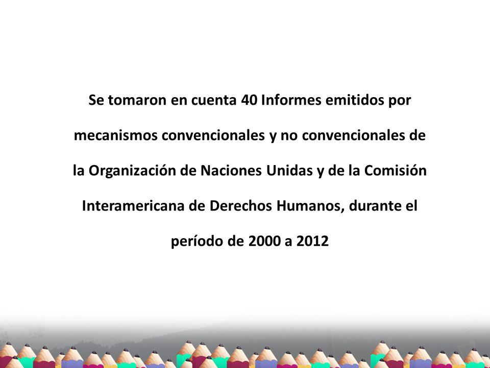 Se tomaron en cuenta 40 Informes emitidos por mecanismos convencionales y no convencionales de la Organización de Naciones Unidas y de la Comisión Interamericana de Derechos Humanos, durante el período de 2000 a 2012