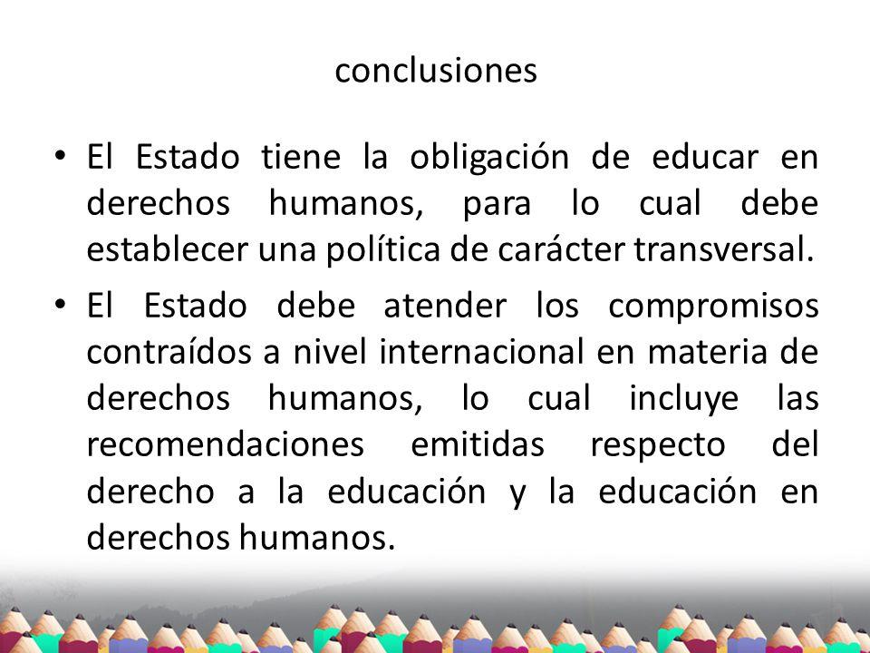 conclusiones El Estado tiene la obligación de educar en derechos humanos, para lo cual debe establecer una política de carácter transversal.
