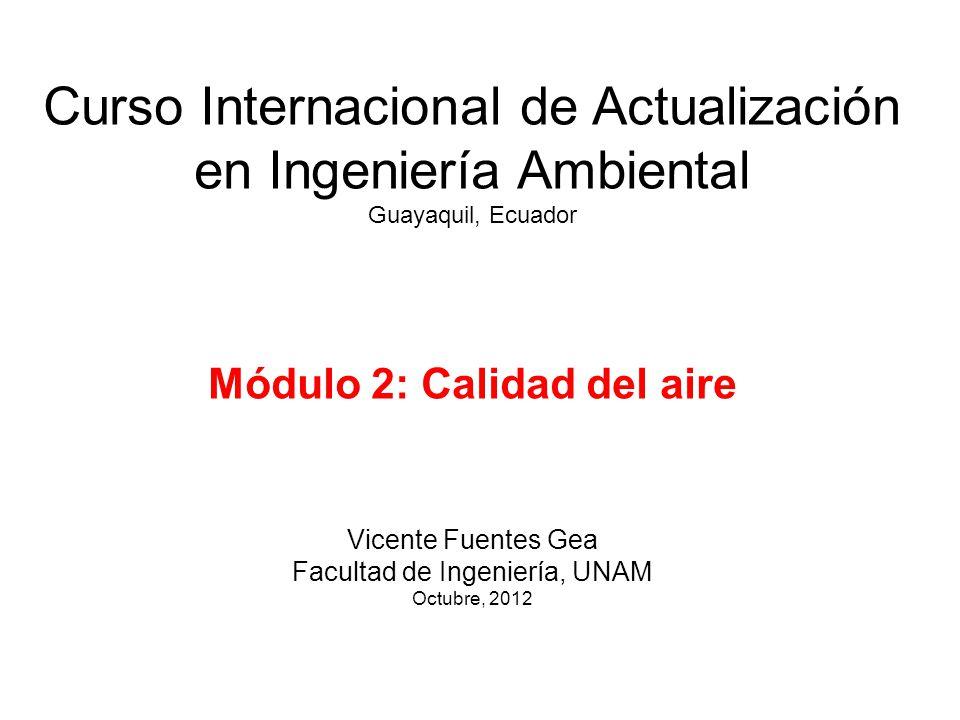 Curso Internacional de Actualización en Ingeniería Ambiental Guayaquil, Ecuador Módulo 2: Calidad del aire Vicente Fuentes Gea Facultad de Ingeniería, UNAM Octubre, 2012