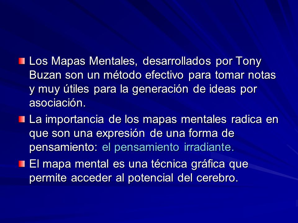 Los Mapas Mentales, desarrollados por Tony Buzan son un método efectivo para tomar notas y muy útiles para la generación de ideas por asociación.
