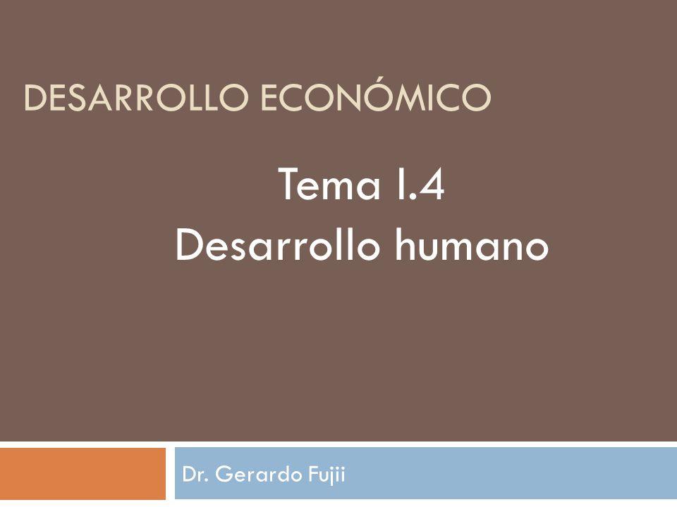 desarrollo económico Tema I.4 Desarrollo humano Dr. Gerardo Fujii