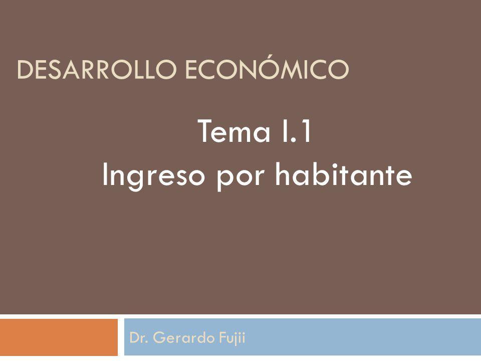 desarrollo económico Tema I.1 Ingreso por habitante Dr. Gerardo Fujii