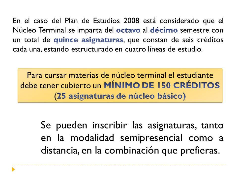 En el caso del Plan de Estudios 2008 está considerado que el Núcleo Terminal se imparta del octavo al décimo semestre con un total de quince asignaturas, que constan de seis créditos cada una, estando estructurado en cuatro líneas de estudio.
