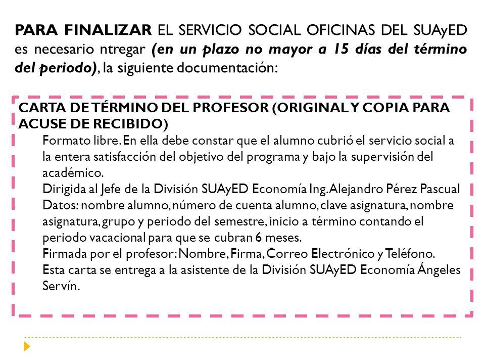 PARA FINALIZAR EL SERVICIO SOCIAL OFICINAS DEL SUAyED es necesario ntregar (en un plazo no mayor a 15 días del término del periodo), la siguiente documentación: