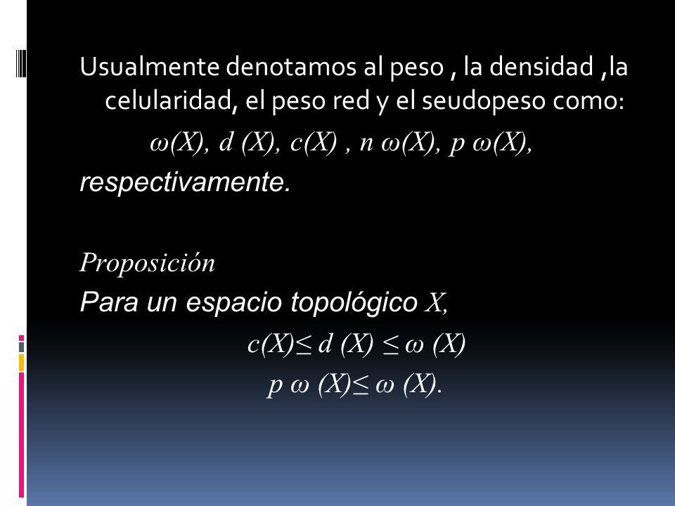 Usualmente denotamos al peso , la densidad ,la celularidad, el peso red y el seudopeso como: ω(X), d (X), c(X) , n ω(X), p ω(X), respectivamente.