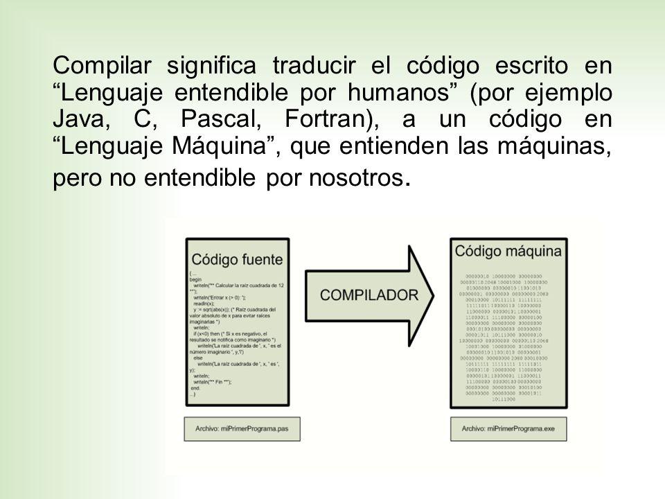 Compilar significa traducir el código escrito en Lenguaje entendible por humanos (por ejemplo Java, C, Pascal, Fortran), a un código en Lenguaje Máquina , que entienden las máquinas, pero no entendible por nosotros.