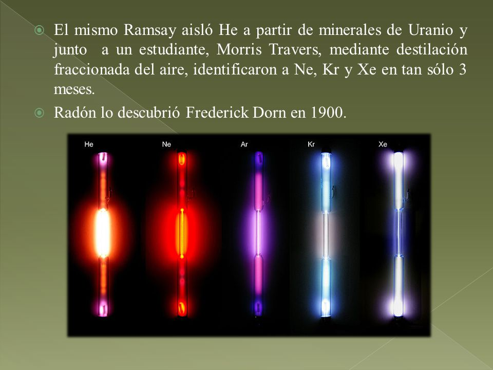 El mismo Ramsay aisló He a partir de minerales de Uranio y junto a un estudiante, Morris Travers, mediante destilación fraccionada del aire, identificaron a Ne, Kr y Xe en tan sólo 3 meses.