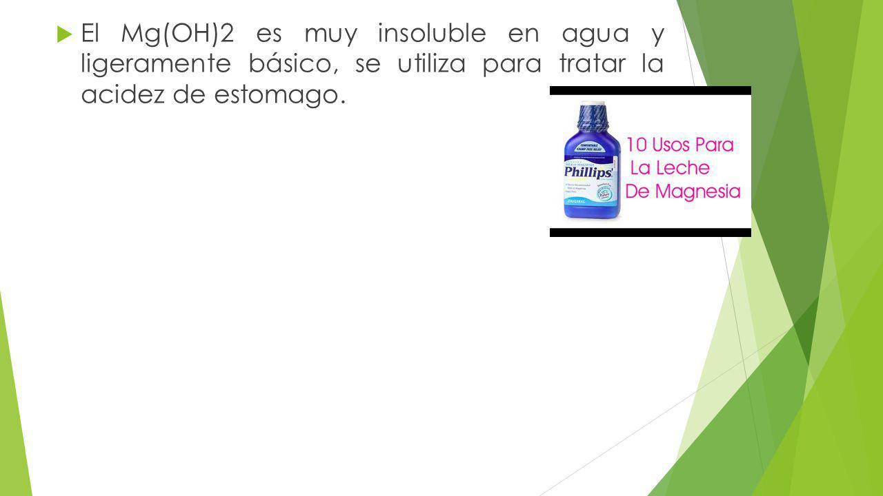 El Mg(OH)2 es muy insoluble en agua y ligeramente básico, se utiliza para tratar la acidez de estomago.