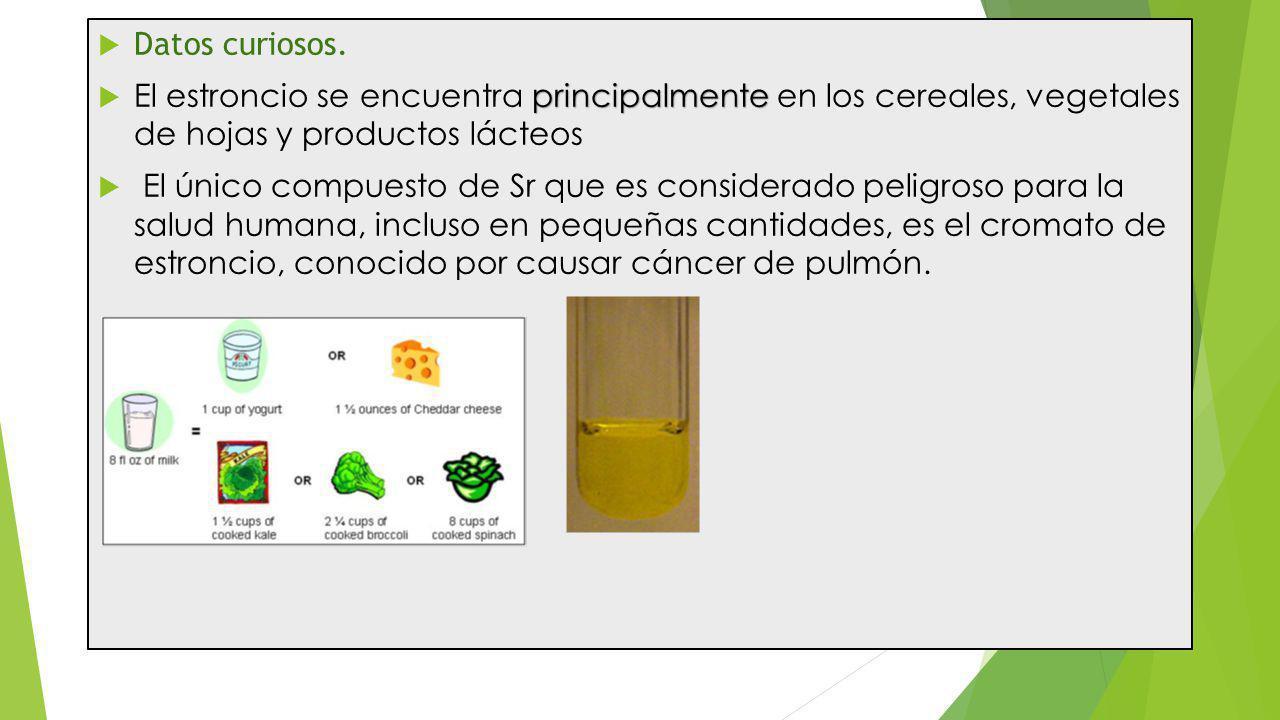 Datos curiosos. El estroncio se encuentra principalmente en los cereales, vegetales de hojas y productos lácteos.