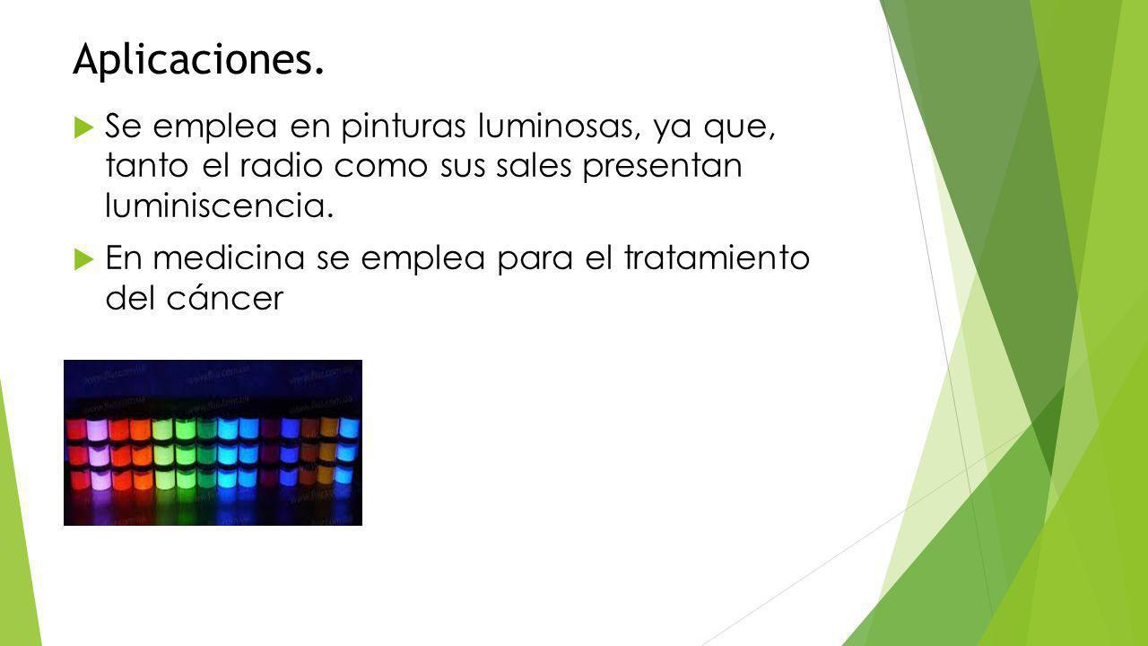Aplicaciones. Se emplea en pinturas luminosas, ya que, tanto el radio como sus sales presentan luminiscencia.