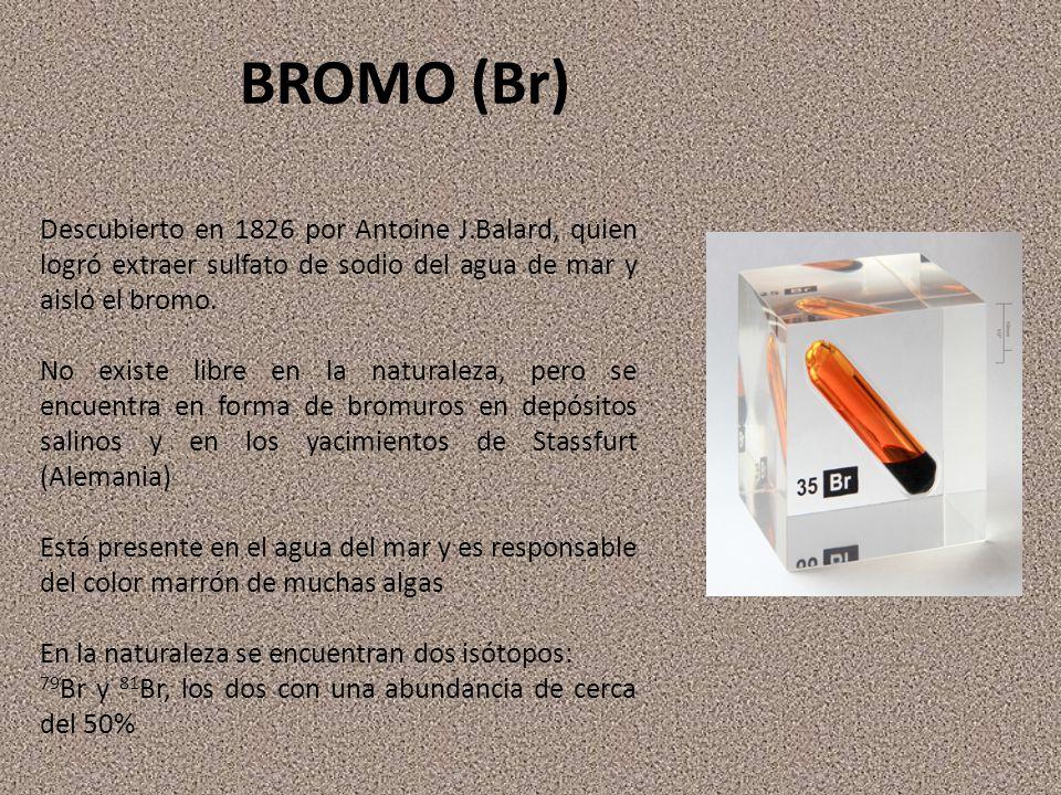 BROMO (Br) Descubierto en 1826 por Antoine J.Balard, quien logró extraer sulfato de sodio del agua de mar y aisló el bromo.