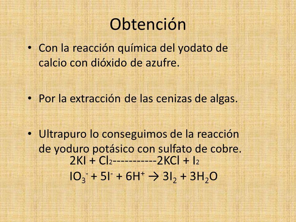 Obtención 2KI + Cl2-----------2KCl + I2 IO3- + 5I- + 6H+ → 3I2 + 3H2O