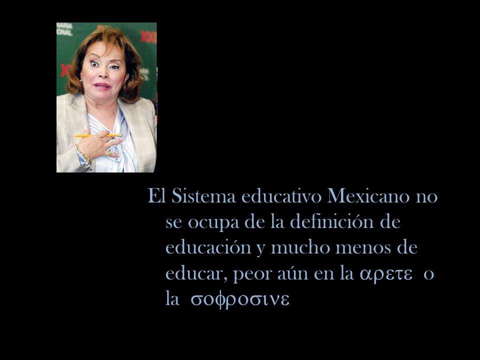 El Sistema educativo Mexicano no se ocupa de la definición de educación y mucho menos de educar, peor aún en la arete o la sofrosine