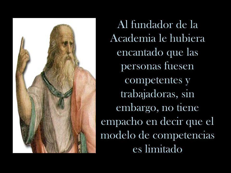 Al fundador de la Academia le hubiera encantado que las personas fuesen competentes y trabajadoras, sin embargo, no tiene empacho en decir que el modelo de competencias es limitado