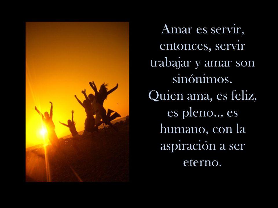 Amar es servir, entonces, servir trabajar y amar son sinónimos