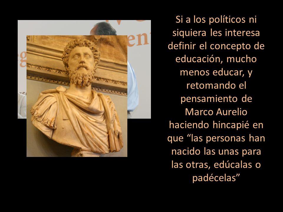 Si a los políticos ni siquiera les interesa definir el concepto de educación, mucho menos educar, y retomando el pensamiento de Marco Aurelio haciendo hincapié en que las personas han nacido las unas para las otras, edúcalas o padécelas