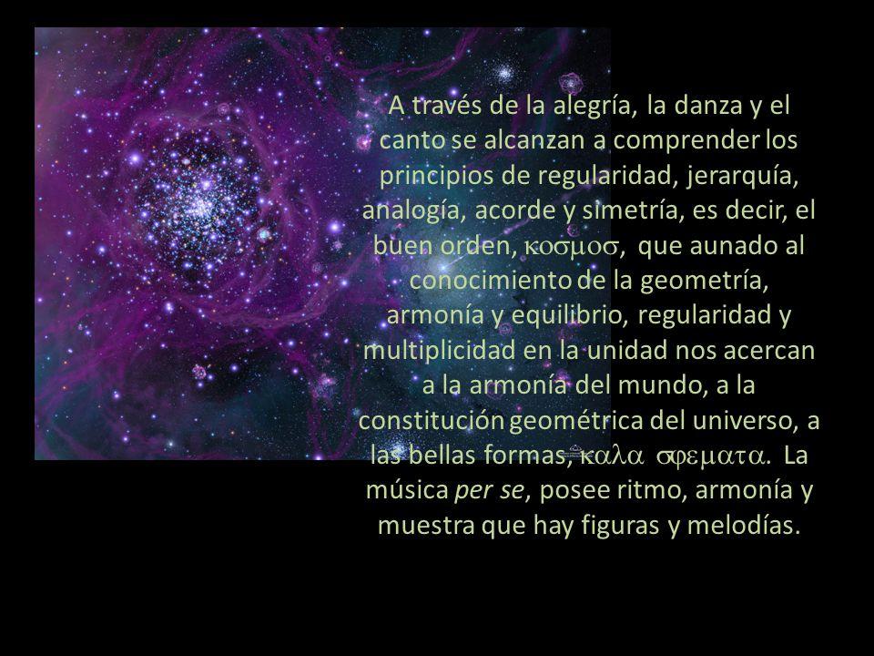 A través de la alegría, la danza y el canto se alcanzan a comprender los principios de regularidad, jerarquía, analogía, acorde y simetría, es decir, el buen orden, kosmos, que aunado al conocimiento de la geometría, armonía y equilibrio, regularidad y multiplicidad en la unidad nos acercan a la armonía del mundo, a la constitución geométrica del universo, a las bellas formas, kala sjemata.