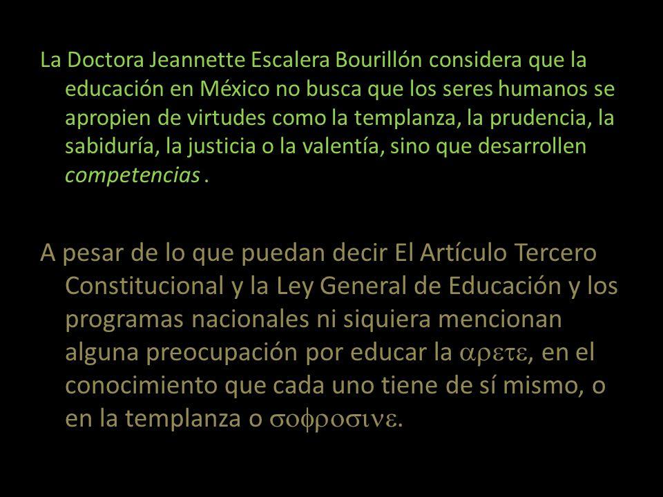 La Doctora Jeannette Escalera Bourillón considera que la educación en México no busca que los seres humanos se apropien de virtudes como la templanza, la prudencia, la sabiduría, la justicia o la valentía, sino que desarrollen competencias .