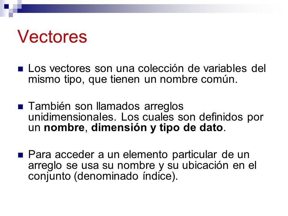 Vectores Los vectores son una colección de variables del mismo tipo, que tienen un nombre común.