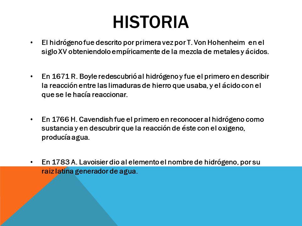 Historia El hidrógeno fue descrito por primera vez por T. Von Hohenheim en el siglo XV obteniendolo empíricamente de la mezcla de metales y ácidos.