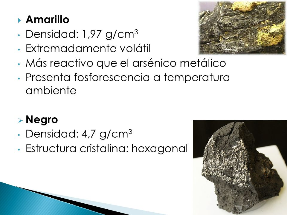 Amarillo Densidad: 1,97 g/cm3. Extremadamente volátil. Más reactivo que el arsénico metálico. Presenta fosforescencia a temperatura ambiente.
