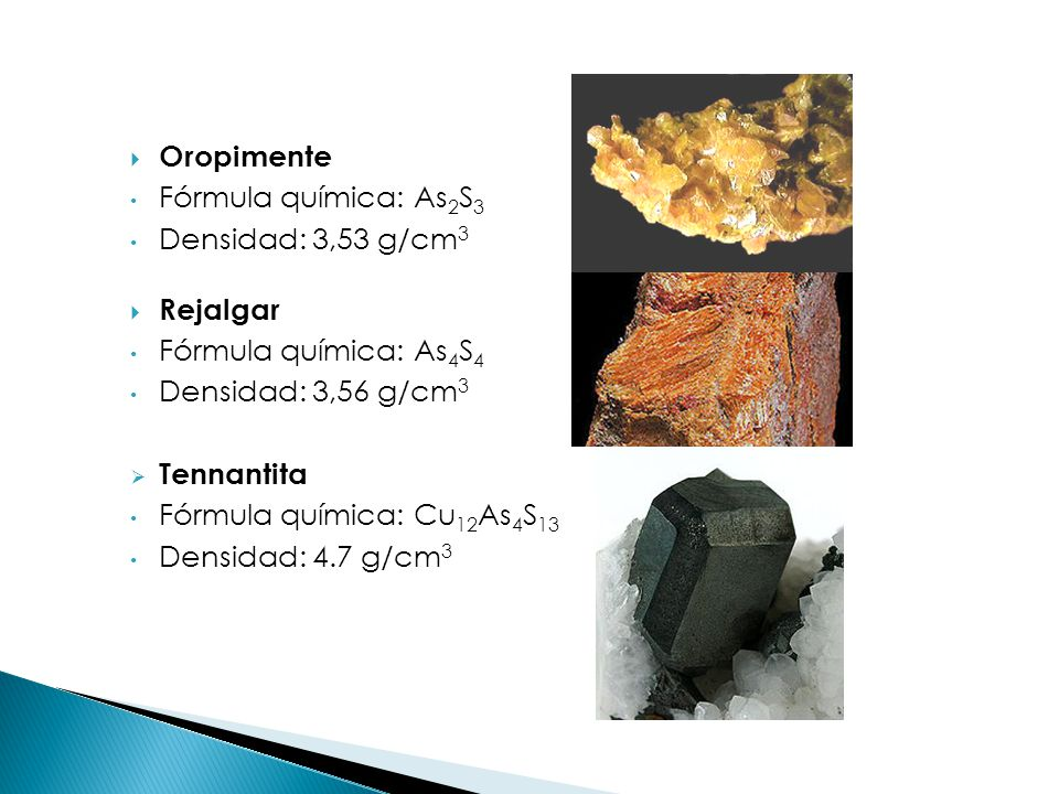 Oropimente Fórmula química: As2S3. Densidad: 3,53 g/cm3. Rejalgar. Fórmula química: As4S4. Densidad: 3,56 g/cm3.