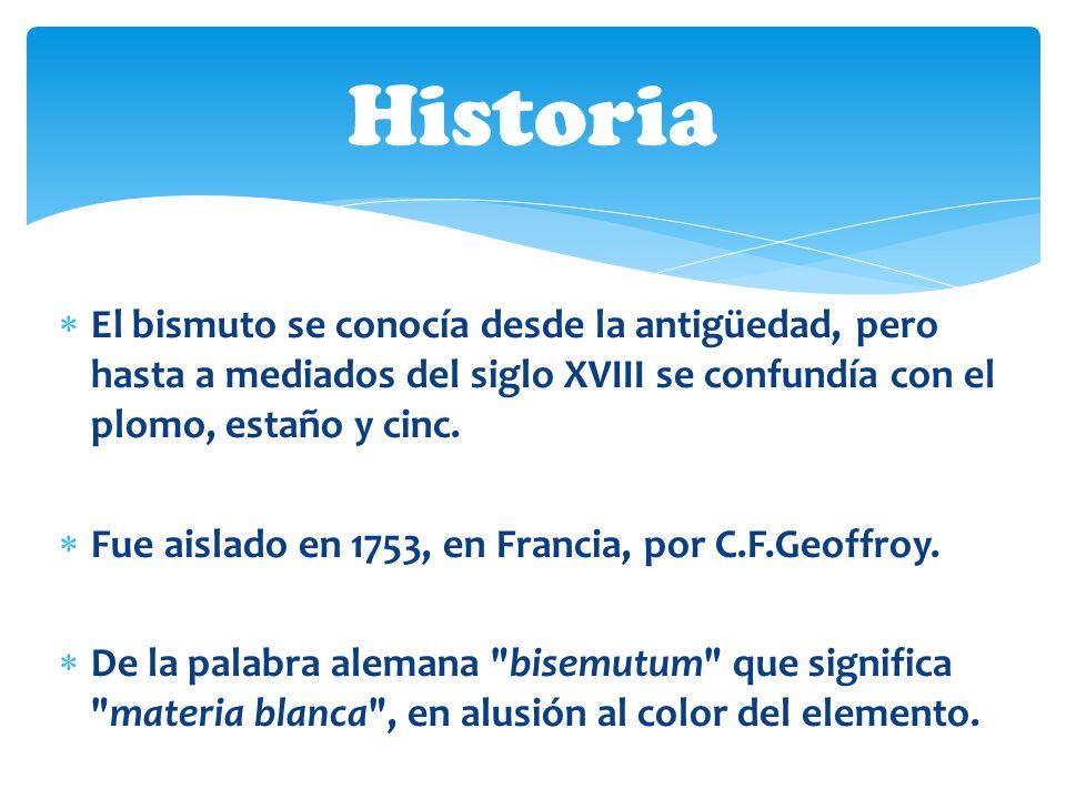 Historia El bismuto se conocía desde la antigüedad, pero hasta a mediados del siglo XVIII se confundía con el plomo, estaño y cinc.