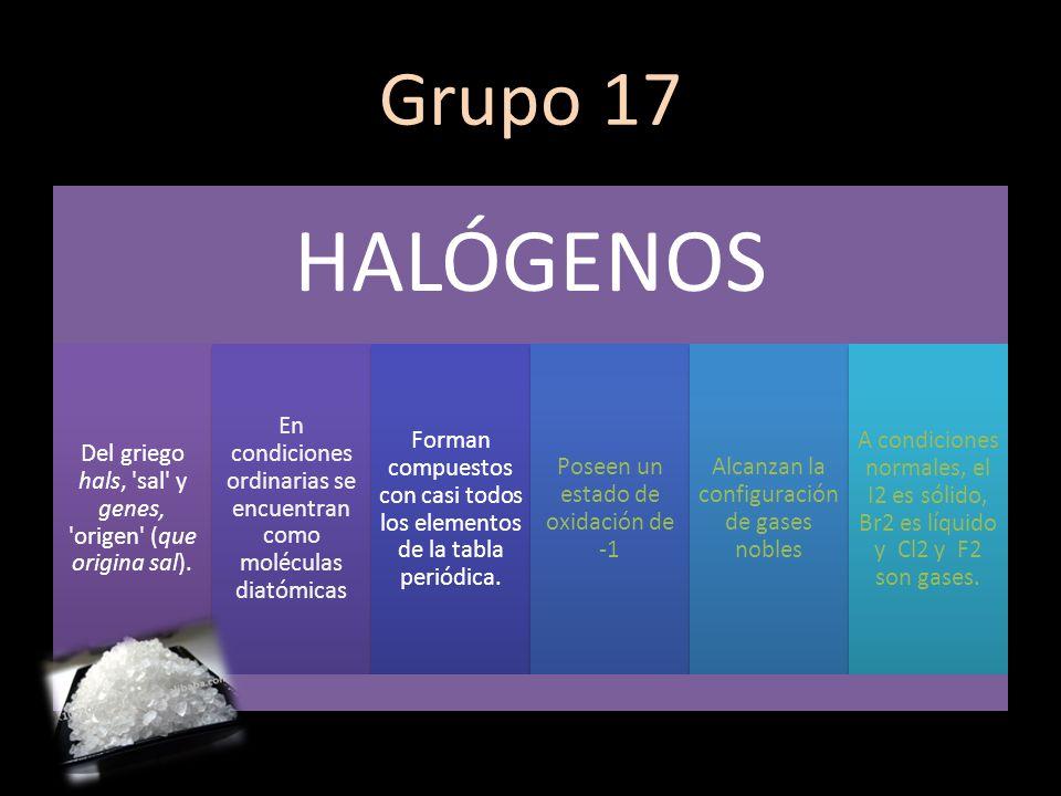 Grupo 17 HALÓGENOS. Del griego hals, sal y genes, origen (que origina sal). En condiciones ordinarias se encuentran como moléculas diatómicas.