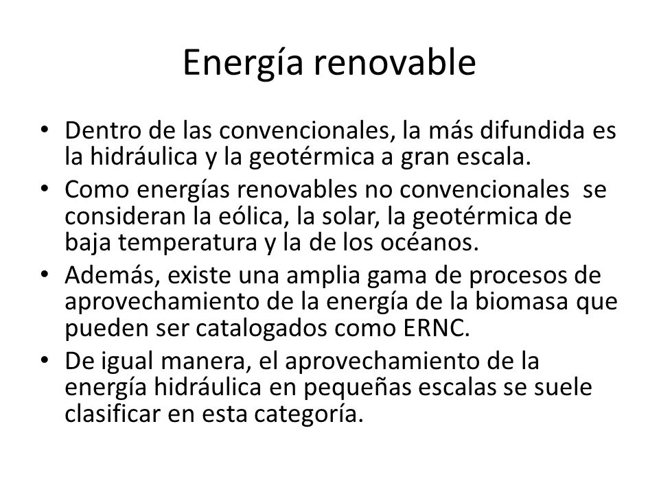 Energía renovable Dentro de las convencionales, la más difundida es la hidráulica y la geotérmica a gran escala.
