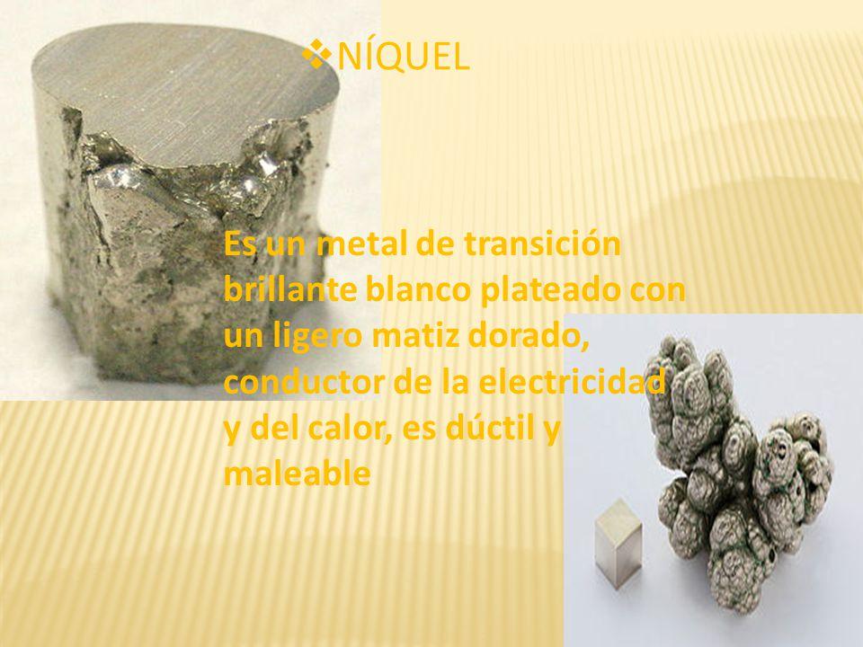 NÍQUEL Es un metal de transición brillante blanco plateado con un ligero matiz dorado, conductor de la electricidad y del calor, es dúctil y maleable.