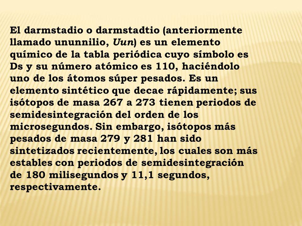 El darmstadio o darmstadtio (anteriormente llamado ununnilio, Uun) es un elemento químico de la tabla periódica cuyo símbolo es Ds y su número atómico es 110, haciéndolo uno de los átomos súper pesados.