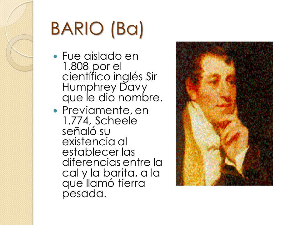 BARIO (Ba) Fue aislado en 1.808 por el científico inglés Sir Humphrey Davy que le dio nombre.