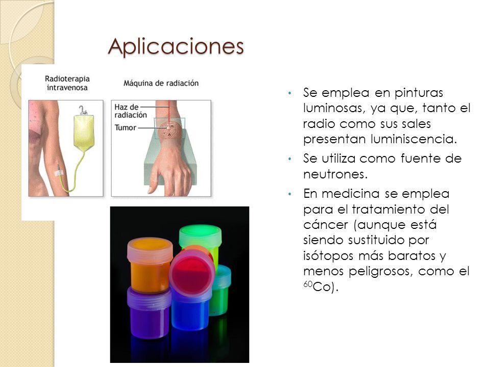 Aplicaciones Se emplea en pinturas luminosas, ya que, tanto el radio como sus sales presentan luminiscencia.