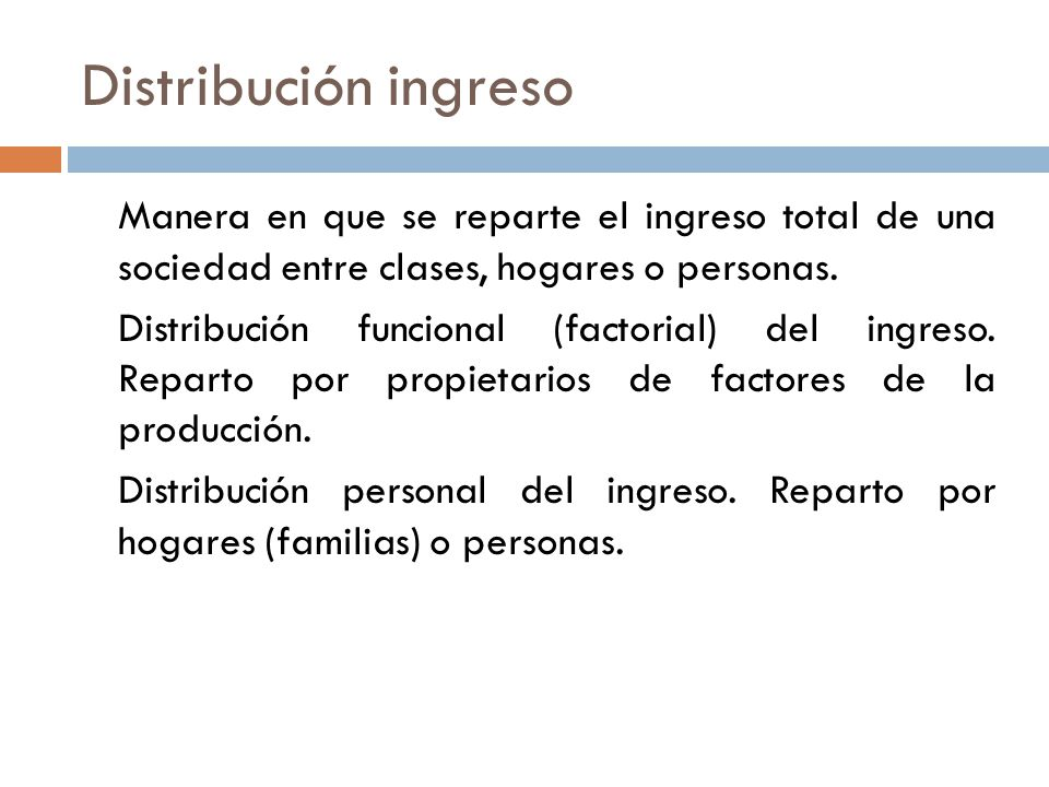 Distribución ingreso Manera en que se reparte el ingreso total de una sociedad entre clases, hogares o personas.