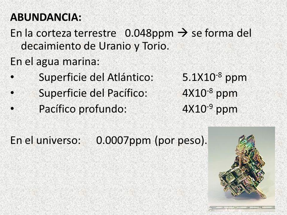 ABUNDANCIA: En la corteza terrestre 0.048ppm  se forma del decaimiento de Uranio y Torio. En el agua marina: